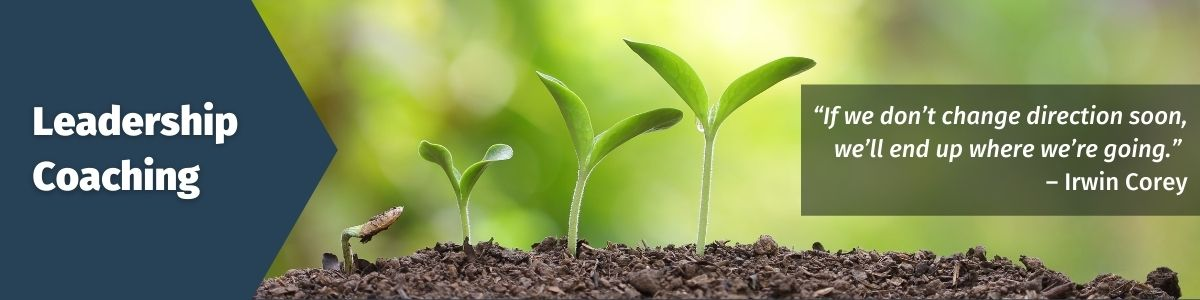 Leadership Coaching; Image of a plant during various stages of growth; Quote: If we don't change direction soon, we'll end up where we're going. - Irwin Corey